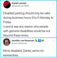 @donny.drama is one of my favourite accounts right now 😂: Daniel Lawson  @DanielLaw1998  Disabled parking should only be valid  during business hours 9 to 5 Monday to  Friday  I cannot see any reason why people  with genuine disabilities would be out  beyond these times  Jennifer Lee Rossman  @JenLRossman  We're disabled, Daniel, we're not  Werewolves @donny.drama is one of my favourite accounts right now 😂