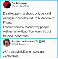 Werewolves, not swearwolves: Daniel Lawson  @DanielLaw1998  Disabled parking should only be valid  during business hours 9 to 5 Monday to  Friday.  I cannot see any reason why people  with genuine disabilities would be out  beyond these times.  Jennifer Lee Rossman  @JenLRossman  We're disabled, Daniel, we're not  werewolves. Werewolves, not swearwolves