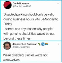 werewolves: Daniel Lawson  @DanielLaw1998  Disabled parking should only be valid  during business hours 9 to 5 Monday to  Friday.  I cannot see any reason why people  with genuine disabilities would be out  beyond these times.  Jennifer Lee Rossman  @JenLRossman  We're disabled, Daniel, we're not  werewolves