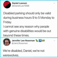 Cut the shit Daniel!: Daniel Lawson  @DanielLaw1998  Disabled parking should only be valid  during business hours 9 to 5 Monday to  Friday.  I cannot see any reason why people  with genuine disabilities would be out  beyond these times.  Jennifer Lee Rossman  @JenLRossman  We're disabled, Daniel, we're not  werewolves. Cut the shit Daniel!