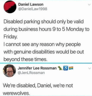 It's true: Daniel Lawson  @DanielLaw1998  Disabled parking should only be valid  during business hours 9 to 5 Monday to  Friday.  l cannot see any reason why people  with genuine disabilities would be out  beyond these times.  Jennifer Lee Rossman  @JenLRossman  We're disabled, Daniel, we're not  werewolves. It's true