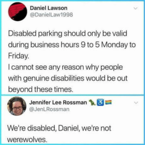 Cut the shit Daniel!: Daniel Lawson  @DanielLaw1998  Disabled parking should only be valid  during business hours 9 to 5 Monday to  Friday.  I cannot see any reason why people  with genuine disabilities would be out  beyond these times.  Jennifer Lee Rossman18  @JenLRossman  We're disabled, Daniel, we're not  werewolves Cut the shit Daniel!