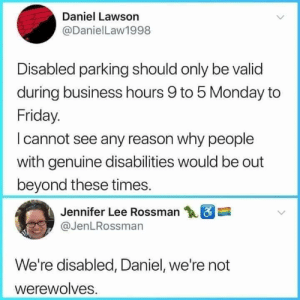 Cut the shit Daniel via /r/memes https://ift.tt/2A8E7YM: Daniel Lawson  @DanielLaw1998  Disabled parking should only be valid  during business hours 9 to 5 Monday to  Friday.  I cannot see any reason why people  with genuine disabilities would be out  beyond these times.  Jennifer Lee Rossman  @JenLRossman  We're disabled, Daniel, we're not  werewolves Cut the shit Daniel via /r/memes https://ift.tt/2A8E7YM