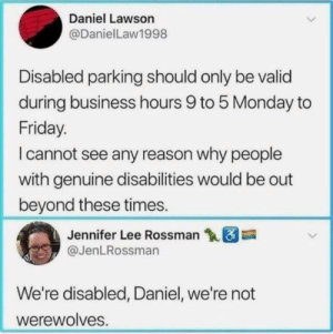 from twitter.com/jenlrossman: Daniel Lawson  @DanielLaw1998  Disabled parking should only be valid  during business hours 9 to 5 Monday to  Friday.  I cannot see any reason why people  with genuine disabilities would be out  beyond these times.  Jennifer Lee Rossman  @JenLRossman  We're disabled, Daniel, we're not  werewolves. from twitter.com/jenlrossman