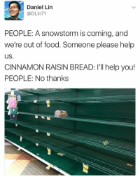 😂😂 @doctor_nora_ stormcoming provisions takeitall 🍞 imdying sofunny: Daniel Lin  @DLin71  PEOPLE: A snowstorm is coming, and  we're out of food. Someone please help  us  CINNAMON RAISIN BREAD: I'll help you!  PEOPLE: No thanks  1.99 😂😂 @doctor_nora_ stormcoming provisions takeitall 🍞 imdying sofunny