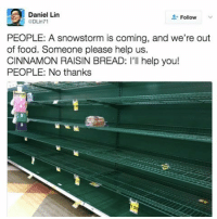 NOT YOU, CINNAMON RAISIN: Daniel Lin  Follow  PEOPLE: A snowstorm is coming, and we're out  of food. Someone please help us.  CINNAMON RAISIN BREAD: I'll help you!  PEOPLE: No thanks NOT YOU, CINNAMON RAISIN