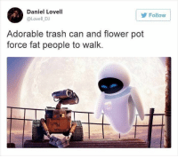 Trash, Twitter, and Flower: Daniel Lovell  @Lovell DJ  Follow  Adorable trash can and flower pot  force fat people to walk. Describing a movie plot in very few words is one of our favorite time-wasting games. These Twitter geniuses are very, very good at it. #FunnyTweets #WallE #KidsMovies #ClimateChange