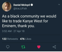 Blackpeopletwitter, Community, and Eminem: Daniel Mcloyd  @lceJJFish  As a black community we would  like to trade Kanye West for  Eminem, thank you.  3:52 AM 27 Apr 18  122 Retweets 476 Likes <p>🤔🤔🤔 (via /r/BlackPeopleTwitter)</p>