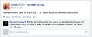 meirl: Daniel Monster Energy  14 ore fa-e  i honestly don't care if i live or die  Mi piace Commenta Condividi1  if i didn't wake up tomorrow who cares  Monster Energy Thanks Daniel! Reach for any one of our Java Monster® drinks first  thing in the morning to help you wake up and kick it into high gear. Unleash the Beast  2 h Mi piace  Scrivi un commento meirl