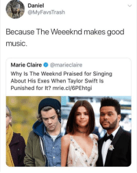 marie claire: Daniel  @MyFavsTrash  Because The Weeeknd makes good  music  Marie Claire @marieclaire  Why Is The Weeknd Praised for Singing  About His Exes When Taylor Swift Is  Punished for It? mrie.cl/6PEhtgi