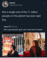 Girls, Muslim, and Guess: Daniel  MyFavsTrash  Not a single one of the 7+ billion  people on this planet has ever said  this  dusiじ! @nxral  Who said Muslim girls can't ride ferris wheels Even Ferris wheels racist these days I guess