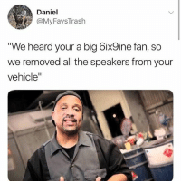 """Dank Memes, All The, and Big: Daniel  @MyFavsTrash  We heard your a big 6ix9ine fan, so  we removed all the speakers from your  vehicle"""""""