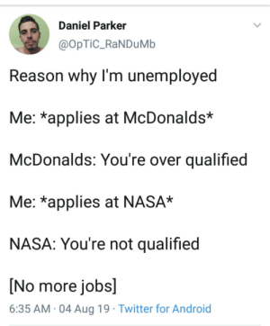 optic: Daniel Parker  @OpTiC_RaNDuMb  Reason why I'm unemployed  Me: *applies at McDonalds*  McDonalds: You're over qualified  Me: *applies at NASA*  NASA: You're not qualified  [No more jobs]  6:35 AM 04 Aug 19 Twitter for Android