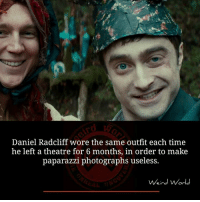 Daniel Radcliffe: Daniel Radcliff wore the same outfit each time  he left a theatre for 6 months, in order to make  paparazzi photographs useless.  Weird World