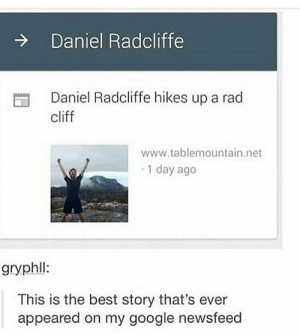 somebody waited their entire life to write this headline: Daniel Radcliffe  Daniel Radcliffe hikes up a rad  cliff  www.tablemountain.net  1 day ago  gryphl:  This is the best story that's ever  appeared on my google newsfeed somebody waited their entire life to write this headline