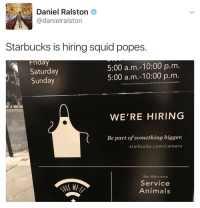 Animals, Friday, and Starbucks: Daniel Ralston  @danielralston  Starbucks is hiring squid popes.  Friday  Saturday  Sunday  5:00 a.m.-10:00 p.m  5:00 a.m.-10:00 p.m  2016 Startucks Coffee Company. All rights reseved. S8X17-216928 17 SBX 001-WCL-00038 SGN0940  WE'RE HIRING  Be part of something bigger.  starbucks.com/careers  We Welcome  Service  Animals