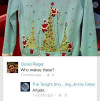 """Christmas, Crazy, and Jimmy Fallon: Daniel Rieger  Who makes these?  7 months ago 0  The Tonight Sho...ring Jimmy Fallon  Angels.  7 months ago ·  31 <p>It&rsquo;s true.</p> <p>Make sure to check out all of the crazy sweaters from <a href=""""https://www.youtube.com/watch?v=Etp6NlIcL6Y&amp;list=UU8-Th83bH_thdKZDJCrn88g"""" target=""""_blank"""">our 12 Days of Christmas Sweaters</a>!</p>"""
