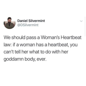 Her, Can, and Law: Daniel Silvermint  @DSilvermint  We should pass a Woman's Heartbeat  law: if a woman has a heartbeat, you  can't tell her what to do with her  goddamn body, ever. Now that's a heartbeat bill I can get behind