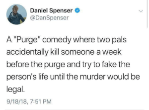 "pals: Daniel Spenser  @DanSpenser  A ""Purge"" comedy where two pals  accidentally kill someone a week  before the purge and try to fake the  person's life until the murder would be  legal.  9/18/18, 7:51 PM"