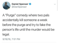 "Fake, Life, and Memes: Daniel Spenser  @DanSpenser  A""Purge"" comedy where two pals  accidentally kill someone a week  before the purge and try to fake the  person's life until the murder would be  legal.  9/18/18, 7:51 PM movie idea via /r/memes https://ift.tt/2NVNlzh"