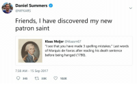 "Marquis: Daniel Summers  @WFKARS  Friends, I have discovered my new  patron saint  Klaas Meijer @klaasm67  ""I see that you have made 3 spelling mistakes."" Last words  of Marquis de Favras after reading his death sentence  before being hanged (1790)  7:38 AM 15 Sep 2017  345 3102K"