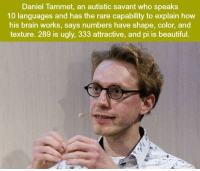 https://t.co/Y385YBiPwd: Daniel Tammet, an autistic savant who speaks  10 languages and has the rare capability to explain how  his brain works, says numbers have shape, color, and  texture. 289 is ugly, 333 attractive, and pi is beautiful. https://t.co/Y385YBiPwd
