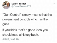 "Guns, Memes, and Control: Daniel Turner  @DanielTurnerPTF  ""Gun Control"" simply means that the  government controls who has the  guns.  If you think that's a good idea, you  should read a history book.  6/2/18, 3:03 PM (LC)"
