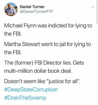 "Fbi, Jail, and Memes: Daniel Turner  @DanielTurnerPTF  Michael Flynn was indicted for lying to  the FBl  Martha Stewart went to jail for lying to  the FBI  The (former) FBl Director lies. Gets  multi-million dollar book deal  Doesn't seem like ""justice for all"""