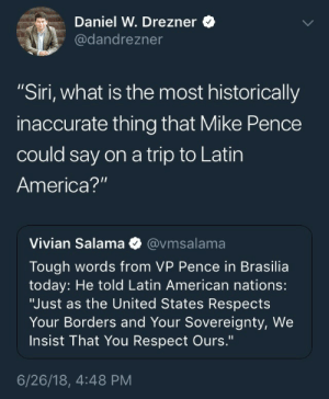 "America, Respect, and Siri: Daniel W. Drezner  @dandrezner  ""Siri, what is the most historically  inaccurate thing that Mike Pence  could say on a trip to Latin  America?""  Vivian Salama Φ @vmsalama  Tough words from VP Pence in Brasilia  today: He told Latin American nations:  ""Just as the United States Respects  Your Borders and Your Sovereignty, We  Insist That You Respect Ours.""  6/26/18, 4:48 PM"