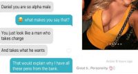 "<p><a href=""http://memehumor.net/post/162504470448/14-wild-tinder-moments-that-spotlight-craziness-of"" class=""tumblr_blog"">memehumor</a>:</p>  <blockquote><p>14 Wild Tinder Moments That Spotlight Craziness of Modern Day Dating World</p></blockquote>: Daniel you are so alpha male  what makes you say that?  You just look like a man who  takes charge  And takes what he wants  Active 9 hours ago  That would explain why I have all  these pens from the bank.  Great ti. Personality0 <p><a href=""http://memehumor.net/post/162504470448/14-wild-tinder-moments-that-spotlight-craziness-of"" class=""tumblr_blog"">memehumor</a>:</p>  <blockquote><p>14 Wild Tinder Moments That Spotlight Craziness of Modern Day Dating World</p></blockquote>"