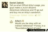 "Jojo Bizarre Adventures: Daniel Zabicki  Tell ya what offical Arby's page, you  guys make a JoJo's Bizarre  Adventure reference and I'll go out  and buy me an Arby's sandwich  5 hours ago Edited Unlike 197  Reply  Arby's  Arbys  Would you be okay with an  indirect reference? Y'know, in a  ""Roundabout sort of wav?  To Be Continued"