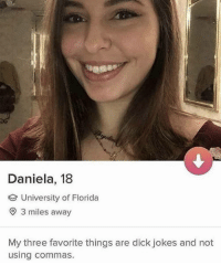 Funny, Dick, and Florida: Daniela, 18  University of Florida  O 3 miles away  My three favorite things are dick jokes and not  using commas. 😳😳😳 https://t.co/T8QmgMa6d7