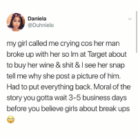 Hi: Daniela  @Duhnielo  my girl called me crying cos her man  broke up with her so Im at Target about  to buy her wine & shit & I see her snap  tell me why she post a picture of him  Had to put everything back. Moral of the  story you gotta wait 3-5 business days  before you believe girls about break ups Hi