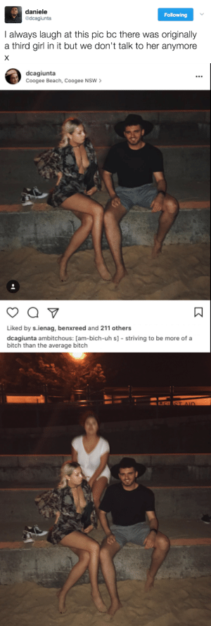 Ass, Bitch, and Crying: daniele  @dcagiunta  Following  I always laugh at this pic bc there was originally  a third girl in it but we don't talk to her anymore   dcagiunta  Coogee Beach, Coogee NSW  Liked by s.ienag, benxreed and 211 others  dcagiunta ambitchous: [am-bich-uh s] striving to be more of a  bitch than the average bitch whiteboyblackdiva:  untexting: theshitneyspears:  IM FUCKING SCREAMING HE DEAD ASS PHOTOSHOPPED HER OUT I ASPIRE TO BE THAT PETTY  what a quality photoshop job tho, js  I'm crying. This is me.