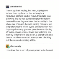 I liked reading this: danielkanha.  i'm not against vaping, but man, vaping two  inches from my face on the subway is a  ridiculous asshole kind of move. this dude was  billowing like he was auditioning for the role of  haunted house fog machine. the humidity in the  whole car changed, he was ruining haircuts. just  jump starting the water cycle. condensation was  dripping down my glasses. people were slipping  off poles, it was chaos. it was like watching one  man try to terraform the moon. a planet with one  dense, root beer scented atmosphere blocking  out the sun and choking all life.  altersociety  i consider this a sort of prose poem to be honest I liked reading this