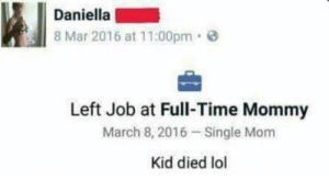 me_irl | https://goo.gl/i7OmJs - Join my facebook page: Daniella  8 Mar 2016 at 11:00pm  Left Job at Full-Time Mommy  March 8, 2016 Single Mom  Kid died lol me_irl | https://goo.gl/i7OmJs - Join my facebook page