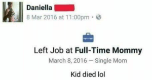 Honestly me: Daniella  8 Mar 2016 at 11:00pm  Left Job at Full-Time Mommy  March 8, 2016 Single Mom  Kid died lol Honestly me