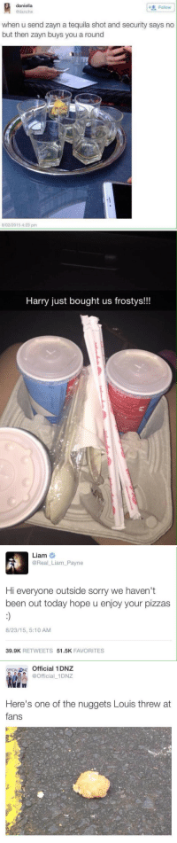 Daniella: daniella  @dxnche  Follow  when u send zayn a tequila shot and security says no  but then zayn buys you a round  8/02/2015 4:23 pm   Harry just bought us frostys!!!   Liam  @Real_Liam_Payne  Hi everyone outside sorry we haven't  been out today hope u enjoy your pizzas  8/23/15, 5:10 AM  39.9K RETWEETS 51.5K FAVORITES   Official 1DNZ  Official_1DNZ  OFFICIAL İONz  Here's one of the nuggets Louis threw at  fans