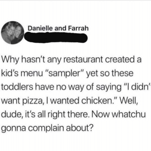 "danielle: Danielle and Farrah  Why hasn't any restaurant created a  kid's menu ""sampler"" yet so these  toddlers have no way of saying ""I didn'  want pizza, I wanted chicken."" Well  dude, it's all right there. Now whatchu  gonna complain about?"