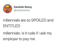 9gag, Memes, and Rude: Danielle Betsy  @sistersome  millennials are so SPOILED and  ENTITLED  millennials: is it rude if i ask myy  employer to pay me Should I take the time off I was offered?⠀ By sistersome | TW⠀ -⠀ millennials work boss 9gag