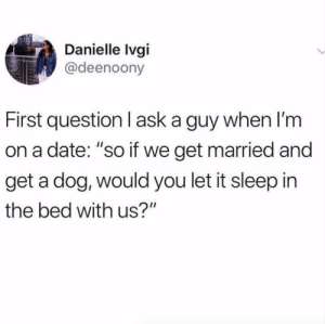 "Second question: I meant 6 dogs.Via @whitegirlsaysTw @deenoony: Danielle Ivgi  @deenoony  First question I ask a guy when I'm  on a date: ""so if we get married and  get a dog, would you let it sleep in  the bed with us?"" Second question: I meant 6 dogs.Via @whitegirlsaysTw @deenoony"