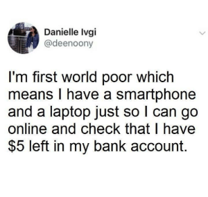 meirl: Danielle Ivgi  @deenoony  I'm first world poor which  means I have a smartphone  and a laptop just so I can go  online and check that I have  $5 left in my bank account. meirl