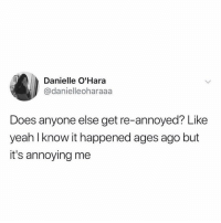 Funny, Yeah, and Annoyed: Danielle O'Hara  @danielleoharaaa  Does anyone else get re-annoyed? Like  yeah l know it happened ages ago but  it's annoying me U ready know.