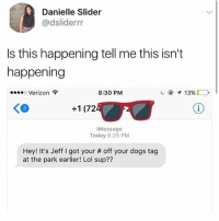 Dogs, Ironic, and Lol: Danielle Slider  @dsliderrr  Is this happening tell me this isn't  happening  Verizon  8:30 PNM  KO  +1 (72  iMessage  Today 8:25 PM  Hey! It's Jeff I got your # off your dogs tag  at the park earlier! Lol sup?? i'm about to do an escape room