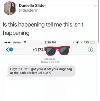 Dogs, Lol, and Memes: Danielle Slider  @dsliderrr  Is this happening tell me this isn't  happening  Verizon  8:30 PM  KO  +1 (72  iMessage  Today 8:25 PM  Hey! It's Jeff I got your # off your dogs tag  at the park earlier! Lol sup?? hes really thirsty👀👀👀
