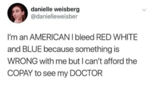 USA! USA! USA!: danielle weisberg  @danielleweisber  I'm an AMERICAN I bleed RED WHITE  and BLUE because something is  WRONG with me but I can't afford the  COPAY to see my DOCTOR USA! USA! USA!