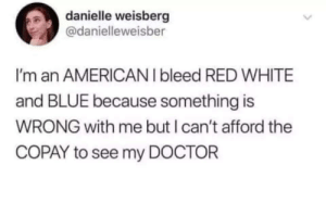 The twist in the tweet!: danielle weisberg  @danielleweisber  I'm an AMERICANI bleed RED WHITE  and BLUE because something is  WRONG with me but I can't afford the  COPAY to see my DOCTOR  > The twist in the tweet!