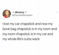 Lost, Book, and Outta: @DanielleBreeden  l lost my car chapstick and now my  book bag chapstick is in my room and  my room chapstick is in my car and  my whole life's outta wack