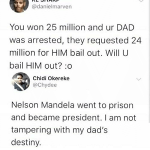 Dad, Destiny, and Nelson Mandela: @danielmarven  You won 25 million and ur DAD  was arrested, they requested 24  million for HIM bail out. Will U  bail HIM out?:o  Chidi Okereke  @Chydee  Nelson Mandela went to prison  and became president. I am not  tampering with my dad's  destiny. What a great son!