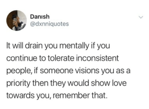 danish: Danish  @dxnniquotes  It will drain you mentally if you  continue to tolerate inconsistent  people, if someone visions you as a  priority then they would show love  towards you, remember that.